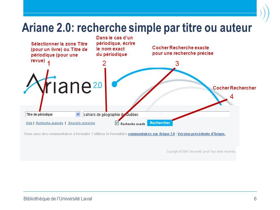 Ariane 2.0: recherche simple par titre ou auteur Bibliothèque de l Université Laval6 Sélectionner la zone Titre (pour un livre) ou Titre de périodique (pour une revue) Dans le cas dun périodique, écrire le nom exact du périodique Cocher Recherche exacte pour une recherche précise Cocher Rechercher 1 2 3 4