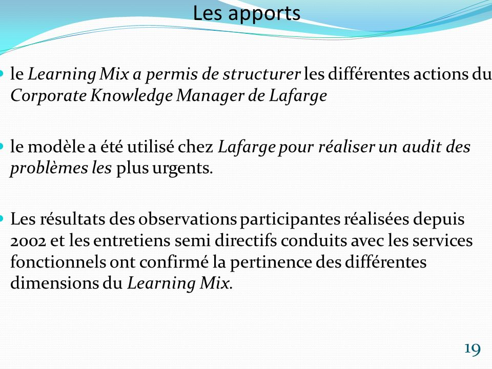 Les apports le Learning Mix a permis de structurer les différentes actions du Corporate Knowledge Manager de Lafarge le modèle a été utilisé chez Lafarge pour réaliser un audit des problèmes les plus urgents.