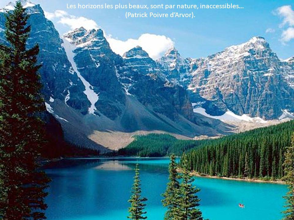 Les horizons les plus beaux, sont par nature, inaccessibles… (Patrick Poivre dArvor).