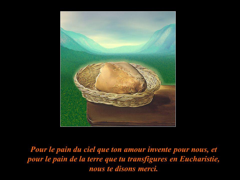 Pour le pain du ciel que ton amour invente pour nous, et pour le pain de la terre que tu transfigures en Eucharistie, nous te disons merci.