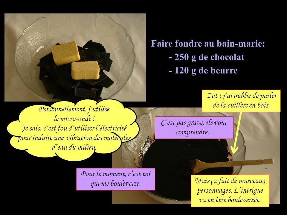 Faire fondre au bain-marie: - 250 g de chocolat - 120 g de beurre Personnellement, jutilise le micro-onde ! Je sais, cest fou dutiliser lélectricité p