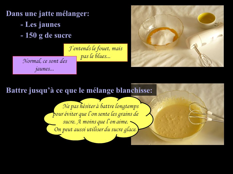 Dans une jatte mélanger: - Les jaunes - 150 g de sucre Ne pas hésiter à battre longtemps pour éviter que lon sente les grains de sucre. A moins que lo
