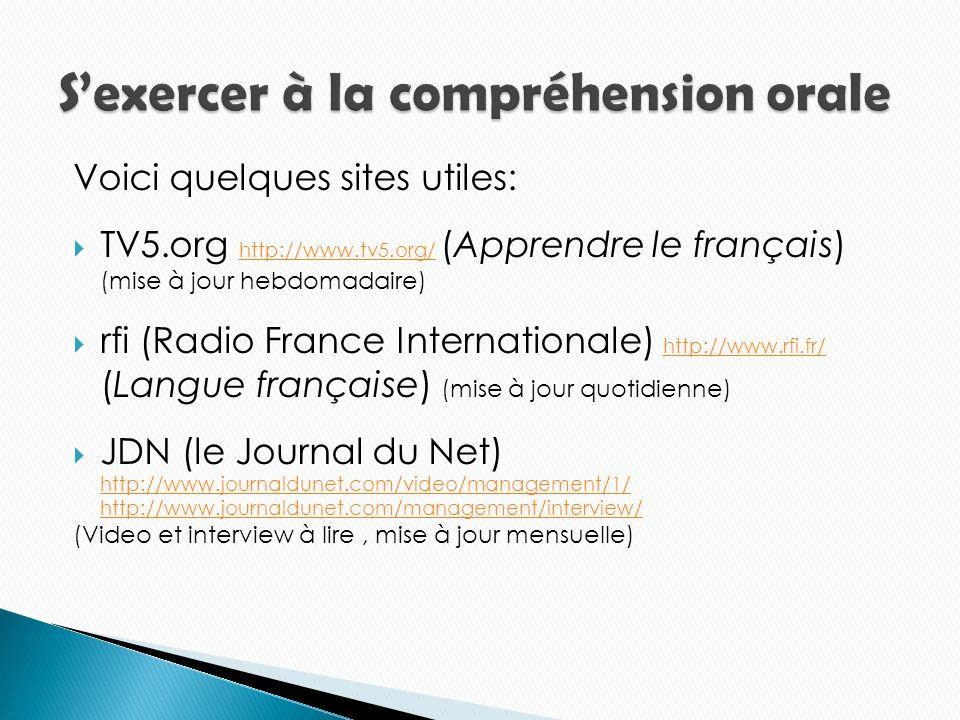 Voici quelques sites utiles: TV5.org http://www.tv5.org/ (Apprendre le français) (mise à jour hebdomadaire) http://www.tv5.org/ rfi (Radio France Internationale) http://www.rfi.fr/ (Langue française) (mise à jour quotidienne) http://www.rfi.fr/ JDN (le Journal du Net) http://www.journaldunet.com/video/management/1/ http://www.journaldunet.com/video/management/1/ http://www.journaldunet.com/management/interview/ (Video et interview à lire, mise à jour mensuelle)