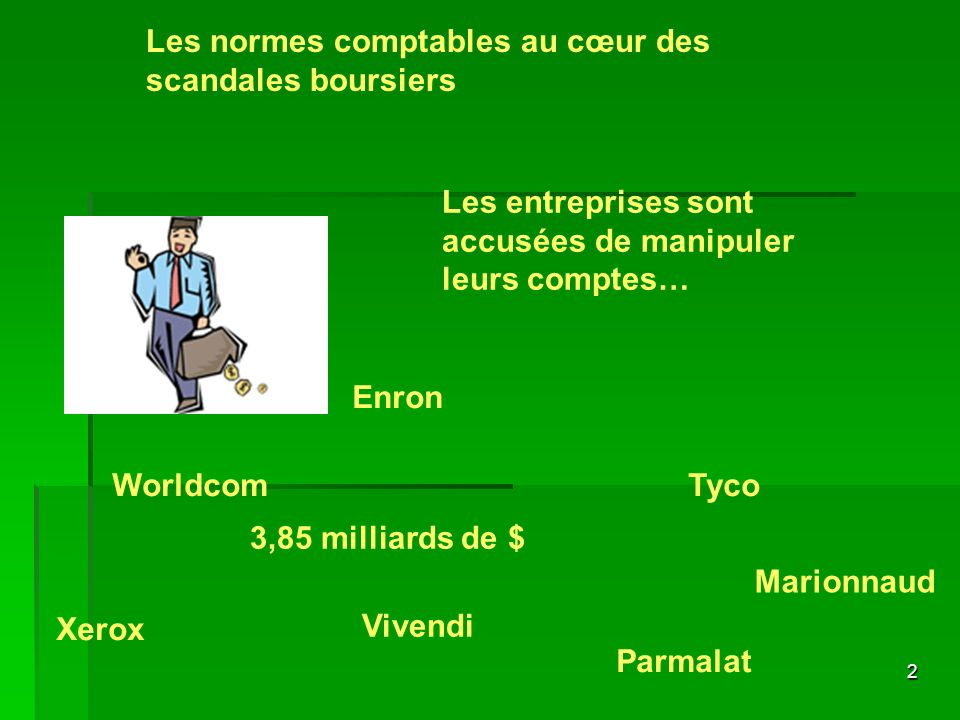 2 Les normes comptables au cœur des scandales boursiers Les entreprises sont accusées de manipuler leurs comptes… Enron Tyco Vivendi Parmalat Xerox Wo
