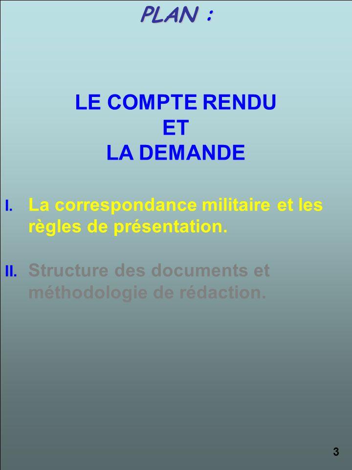 PLAN : LE COMPTE RENDU ET LA DEMANDE I.La correspondance militaire et les règles de présentation. II.Structure des documents et méthodologie de rédact