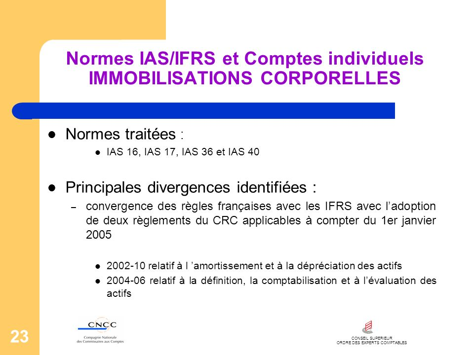 CONSEIL SUPERIEUR ORDRE DES EXPERTS COMPTABLES 23 Normes IAS/IFRS et Comptes individuels IMMOBILISATIONS CORPORELLES Normes traitées : IAS 16, IAS 17,
