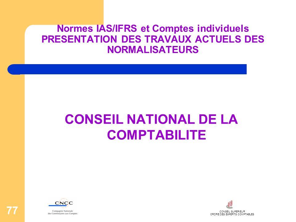CONSEIL SUPERIEUR ORDRE DES EXPERTS COMPTABLES 77 Normes IAS/IFRS et Comptes individuels PRESENTATION DES TRAVAUX ACTUELS DES NORMALISATEURS CONSEIL N