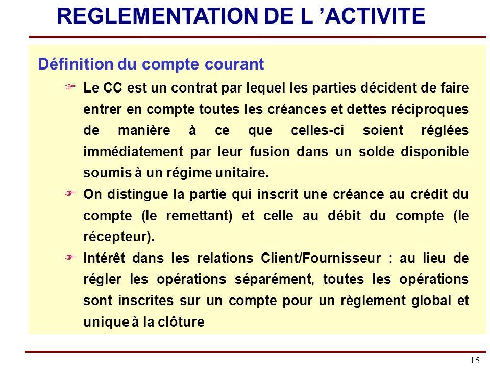 15 Définition du compte courant Le CC est un contrat par lequel les parties décident de faire entrer en compte toutes les créances et dettes réciproques de manière à ce que celles-ci soient réglées immédiatement par leur fusion dans un solde disponible soumis à un régime unitaire.
