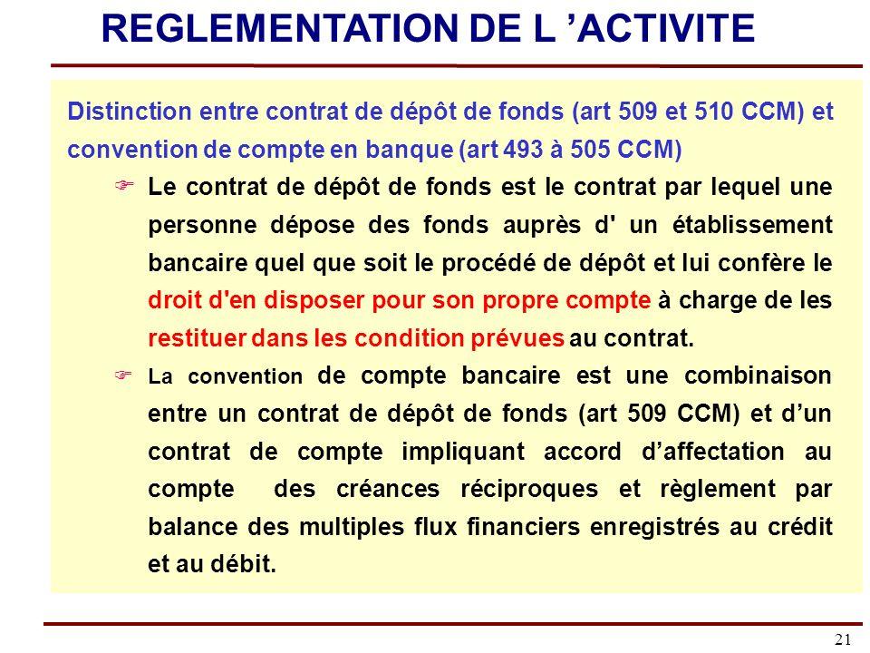 21 Distinction entre contrat de dépôt de fonds (art 509 et 510 CCM) et convention de compte en banque (art 493 à 505 CCM) Le contrat de dépôt de fonds est le contrat par lequel une personne dépose des fonds auprès d un établissement bancaire quel que soit le procédé de dépôt et lui confère le droit d en disposer pour son propre compte à charge de les restituer dans les condition prévues au contrat.