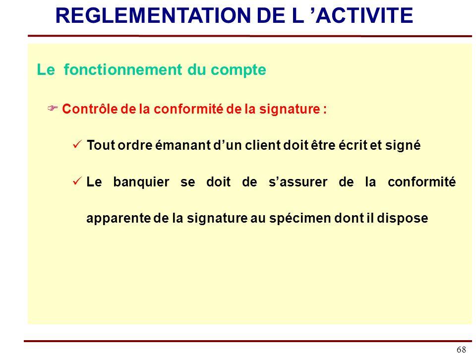 68 Le fonctionnement du compte Contrôle de la conformité de la signature : Tout ordre émanant dun client doit être écrit et signé Le banquier se doit de sassurer de la conformité apparente de la signature au spécimen dont il dispose REGLEMENTATION DE L ACTIVITE