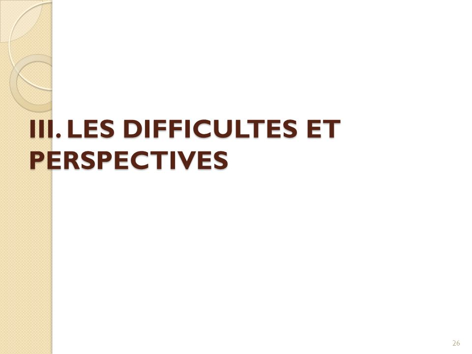 III. LES DIFFICULTES ET PERSPECTIVES 26