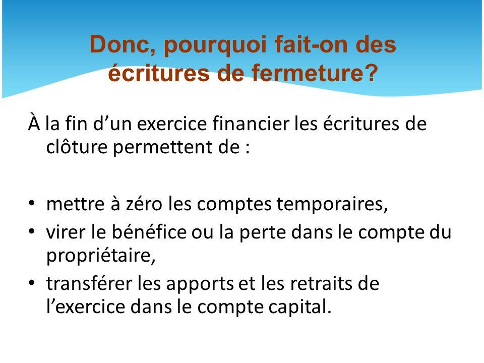 À la fin dun exercice financier les écritures de clôture permettent de : mettre à zéro les comptes temporaires, virer le bénéfice ou la perte dans le compte du propriétaire, transférer les apports et les retraits de lexercice dans le compte capital.