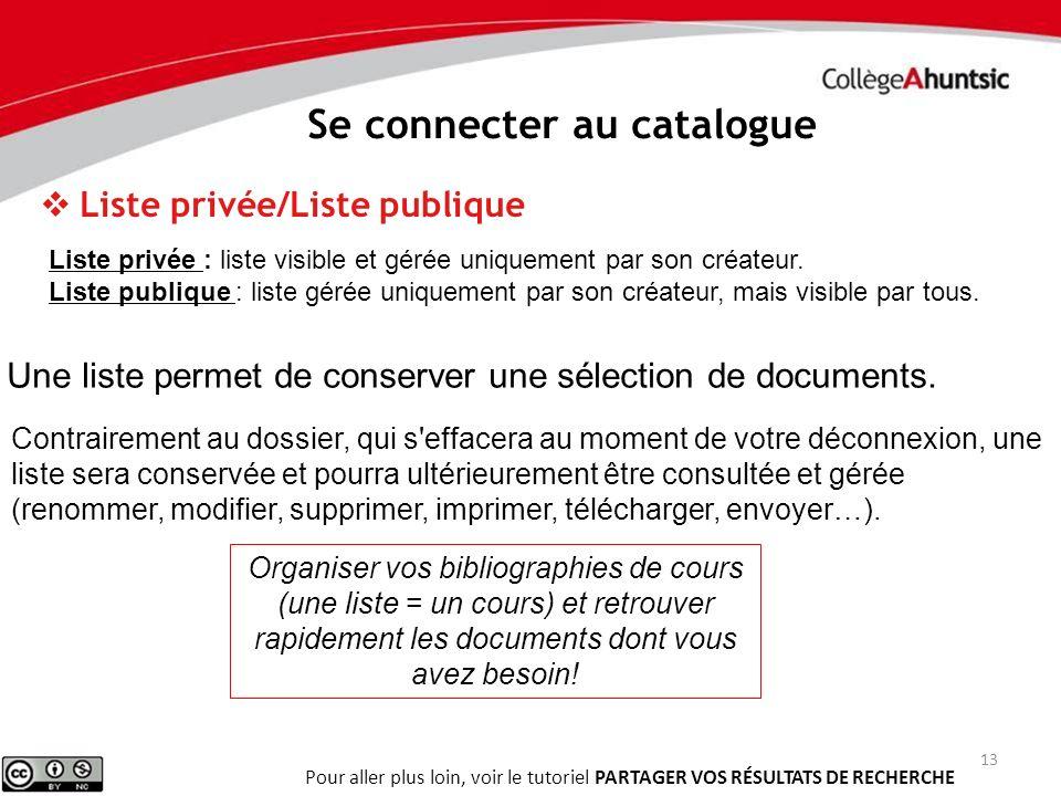 13 Se connecter au catalogue Liste privée/Liste publique Contrairement au dossier, qui s'effacera au moment de votre déconnexion, une liste sera conse