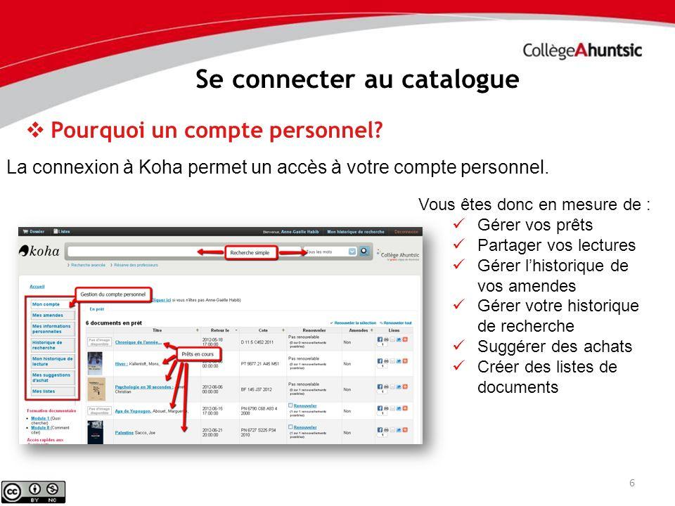 6 Se connecter au catalogue Pourquoi un compte personnel? La connexion à Koha permet un accès à votre compte personnel. Vous êtes donc en mesure de :