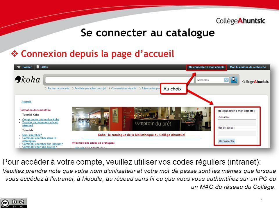 7 Se connecter au catalogue Connexion depuis la page daccueil Pour accéder à votre compte, veuillez utiliser vos codes réguliers (intranet): Veuillez prendre note que votre nom dutilisateur et votre mot de passe sont les mêmes que lorsque vous accédez à l intranet, à Moodle, au réseau sans fil ou que vous vous authentifiez sur un PC ou un MAC du réseau du Collège.