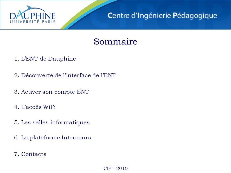CIP – 2010 Sommaire 1. LENT de Dauphine 2. Découverte de linterface de lENT 3. Activer son compte ENT 4. Laccès WiFi 5. Les salles informatiques 6. La