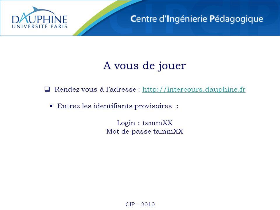 CIP – 2010 A vous de jouer Rendez vous à ladresse : http://intercours.dauphine.frhttp://intercours.dauphine.fr Entrez les identifiants provisoires : Login : tammXX Mot de passe tammXX