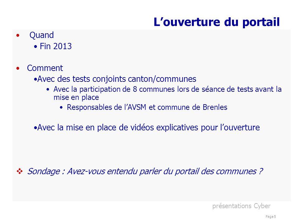 présentations Cyber Page 5 Louverture du portail Quand Fin 2013 Comment Avec des tests conjoints canton/communes Avec la participation de 8 communes l