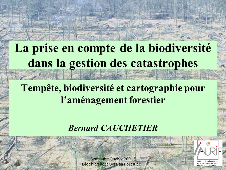 Séminaire Québec 2001 Biodiversité et Gestion Forestière La forêt francilienne Après cataclysme (incendie, tempête …), la pratique habituelle consiste à « réparer », cest-à-dire à replanter ou à semer, à boucher les trous.