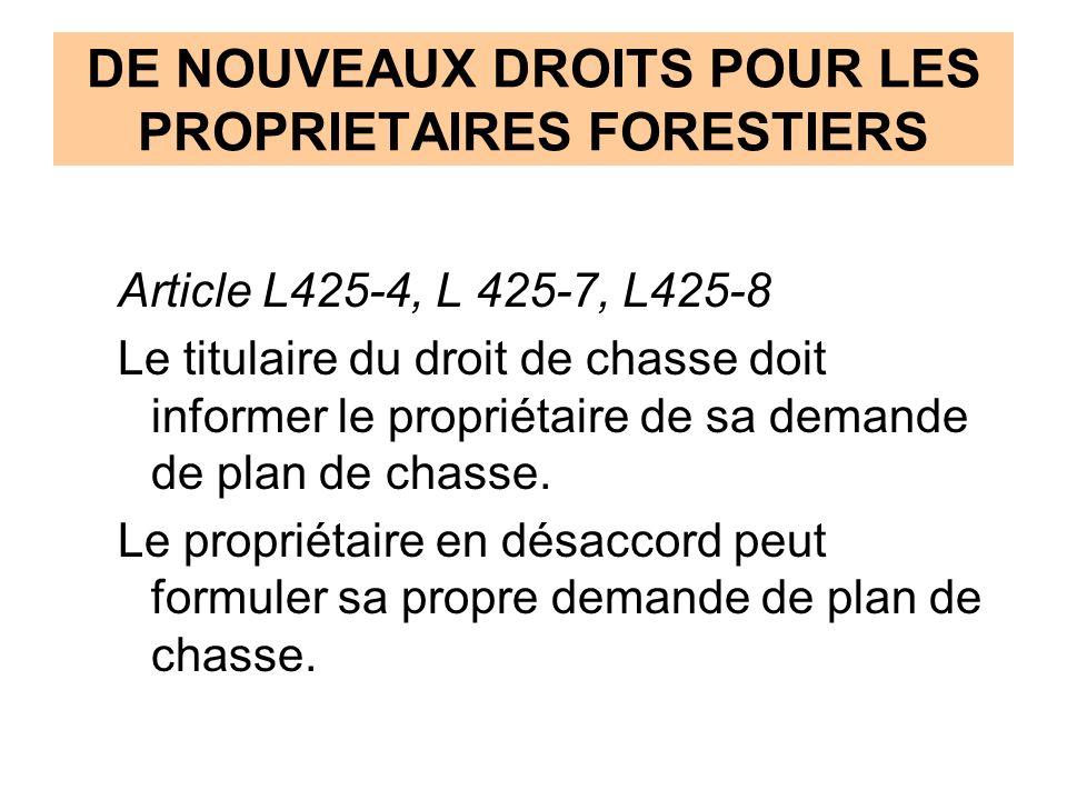 DE NOUVEAUX DROITS POUR LES PROPRIETAIRES FORESTIERS Article L425-4, L 425-7, L425-8 Le titulaire du droit de chasse doit informer le propriétaire de sa demande de plan de chasse.