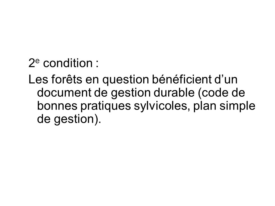 2 e condition : Les forêts en question bénéficient dun document de gestion durable (code de bonnes pratiques sylvicoles, plan simple de gestion).