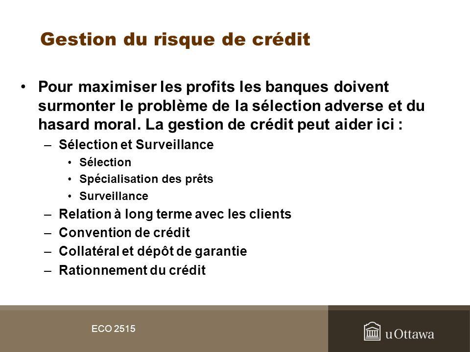 ECO 2515 Gestion du risque de crédit Pour maximiser les profits les banques doivent surmonter le problème de la sélection adverse et du hasard moral.