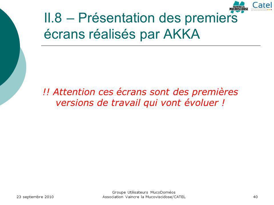 II.8 – Présentation des premiers écrans réalisés par AKKA 23 septembre 2010 Groupe Utilisateurs MucoDoméos Association Vaincre la Mucoviscidose/CATEL4