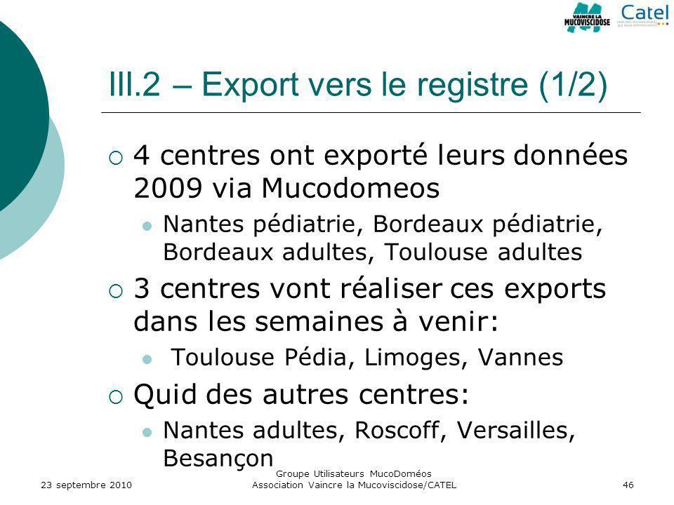 III.2 – Export vers le registre (1/2) 4 centres ont exporté leurs données 2009 via Mucodomeos Nantes pédiatrie, Bordeaux pédiatrie, Bordeaux adultes,