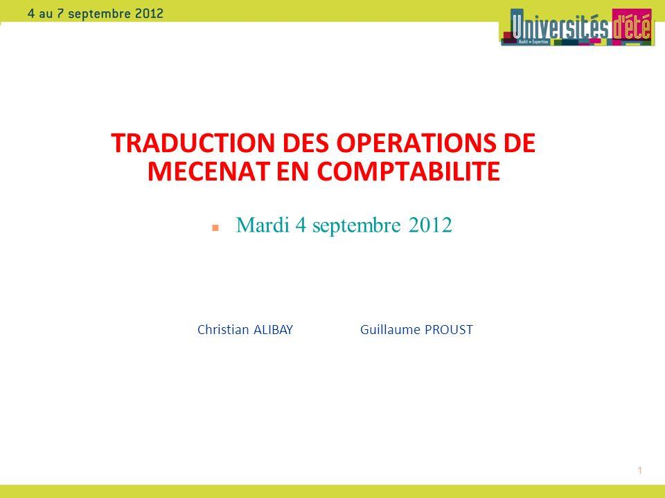 1 TRADUCTION DES OPERATIONS DE MECENAT EN COMPTABILITE n Mardi 4 septembre 2012 Christian ALIBAY Guillaume PROUST