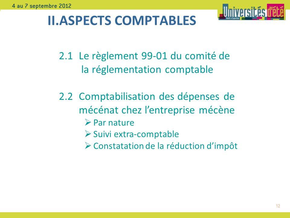 12 II.ASPECTS COMPTABLES 2.1 Le règlement 99-01 du comité de la réglementation comptable 2.2 Comptabilisation des dépenses de mécénat chez lentreprise mécène Par nature Suivi extra-comptable Constatation de la réduction dimpôt