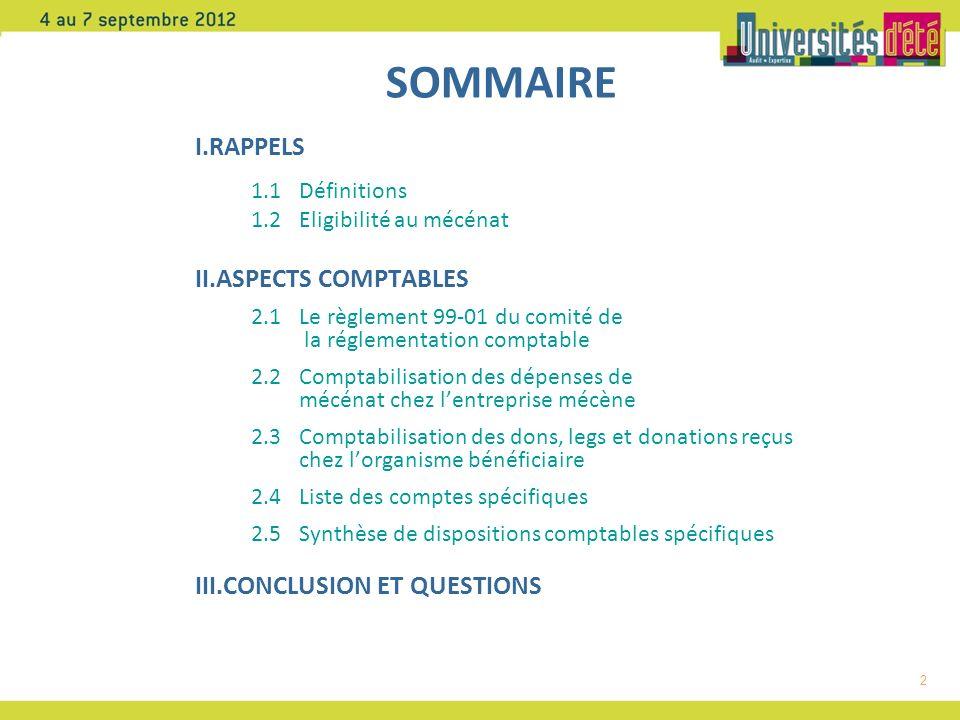 2 SOMMAIRE I.RAPPELS 1.1 Définitions 1.2 Eligibilité au mécénat II.ASPECTS COMPTABLES 2.1 Le règlement 99-01 du comité de la réglementation comptable 2.2 Comptabilisation des dépenses de mécénat chez lentreprise mécène 2.3 Comptabilisation des dons, legs et donations reçus chez lorganisme bénéficiaire 2.4Liste des comptes spécifiques 2.5Synthèse de dispositions comptables spécifiques III.CONCLUSION ET QUESTIONS