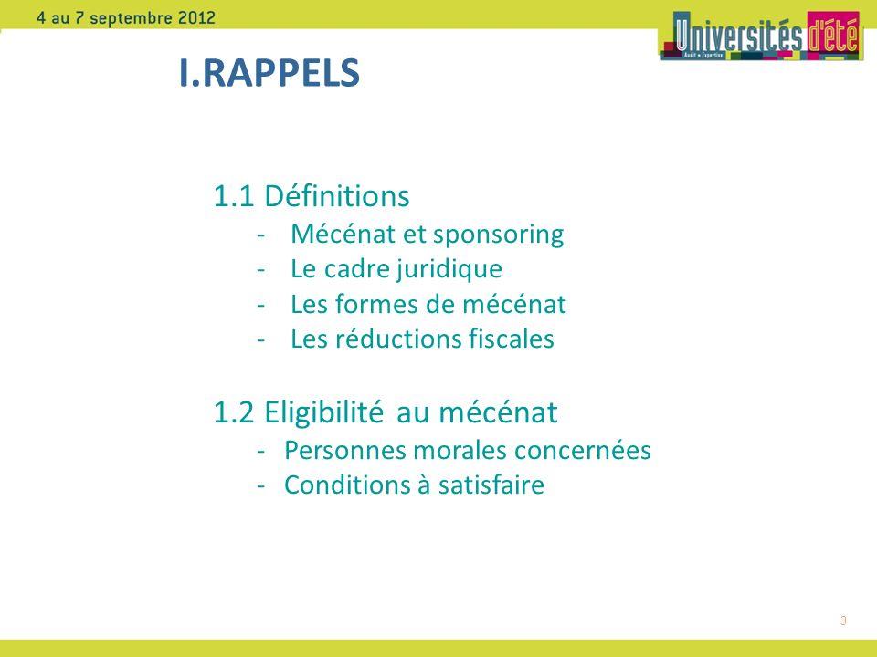 3 I.RAPPELS 1.1 Définitions - Mécénat et sponsoring - Le cadre juridique - Les formes de mécénat - Les réductions fiscales 1.2 Eligibilité au mécénat - Personnes morales concernées - Conditions à satisfaire