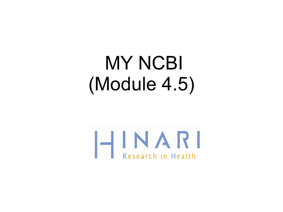 MODULE 4.5 PubMed/Utilisation de My NCBI Instructions - Cette partie du: cours est une présentation PowerPoint conçue pour vous introduire à My NCBI.