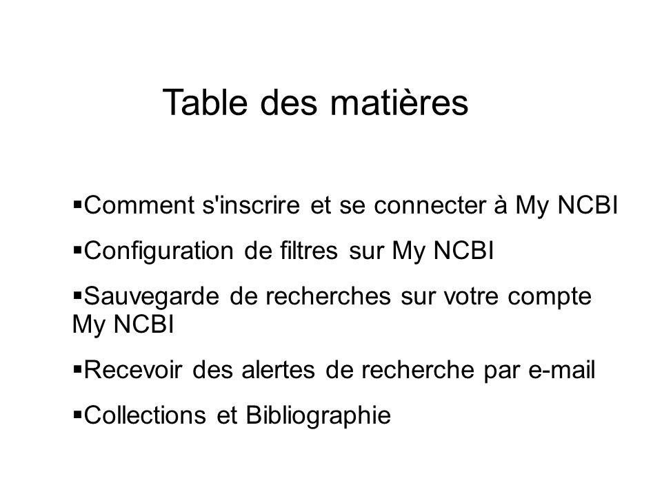 Table des matières Comment s'inscrire et se connecter à My NCBI Configuration de filtres sur My NCBI Sauvegarde de recherches sur votre compte My NCBI
