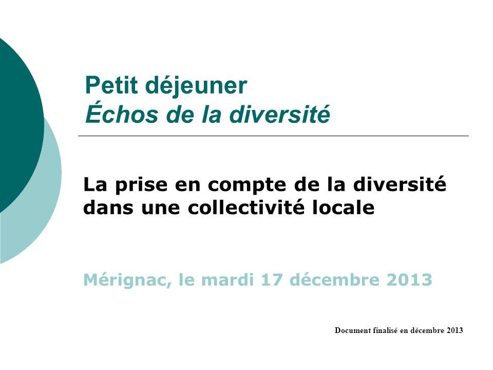 Petit déjeuner Échos de la diversité La prise en compte de la diversité dans une collectivité locale Mérignac, le mardi 17 décembre 2013 Document finalisé en décembre 2013
