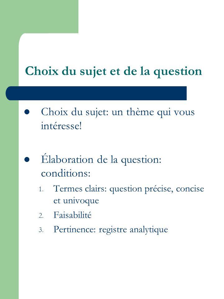 Choix du sujet et de la question Choix du sujet: un thème qui vous intéresse! Élaboration de la question: conditions: 1. Termes clairs: question préci
