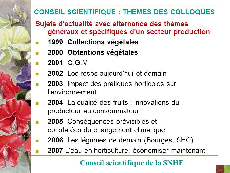 CONSEIL SCIENTIFIQUE : COLLOQUES 2008, 2009 et 2010 Le thème choisi cette année « Gérer la biodiversité végétale au jardin » (Versailles, SHY) a permis de faire le point sur ce que nous offre la nature et la science, comment protéger et mieux gérer ce patrimoine vert En 2009, le colloque se tiendrait dans le cadre des Floralies de Nantes ( 8- 19 mai) sur le thème : Jardins, environnement et santé » (Nantes,SNH) En 2010, la rèflexion devrait porter sur un secteur horticole : gazons ou pépinière (Paris) Conseil scientifique de la SNHF