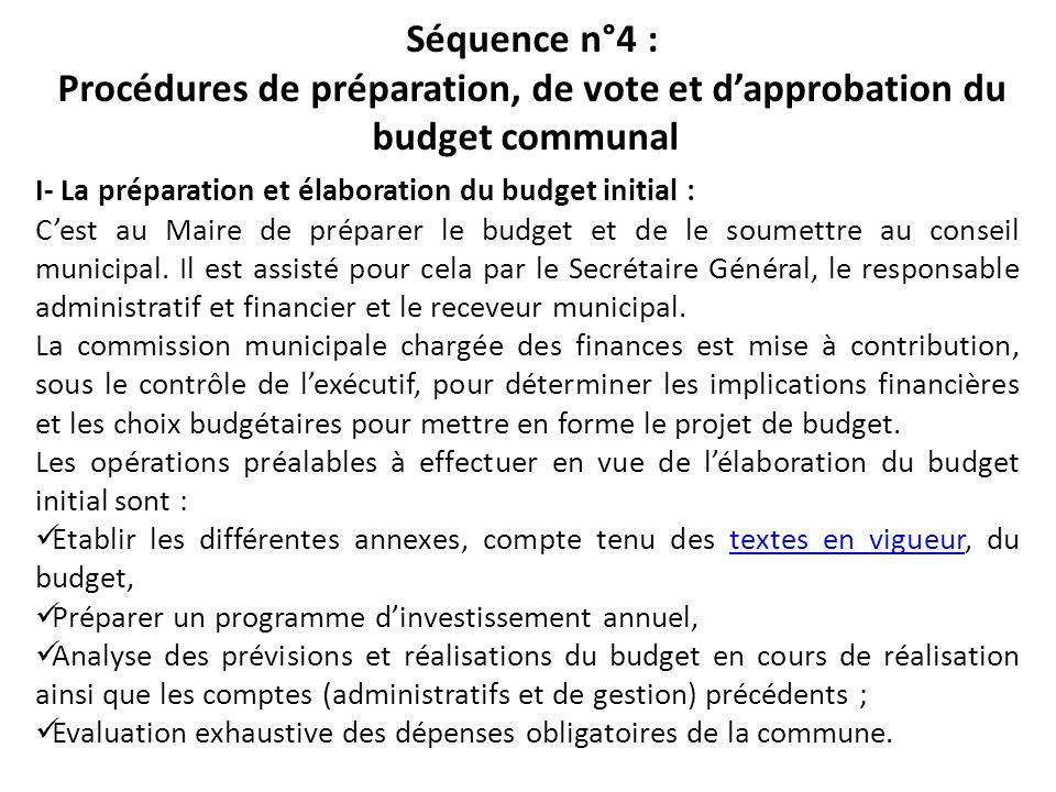 Séquence n°4 : Procédures de préparation, de vote et dapprobation du budget communal I- La préparation et élaboration du budget initial : Cest au Mair