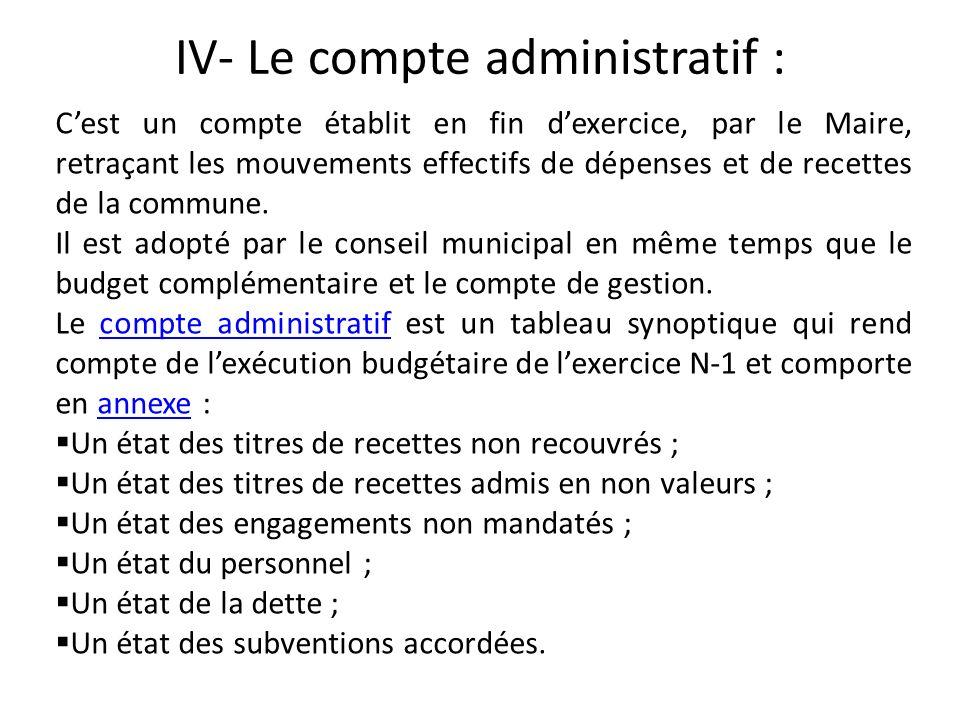 IV- Le compte administratif : Cest un compte établit en fin dexercice, par le Maire, retraçant les mouvements effectifs de dépenses et de recettes de