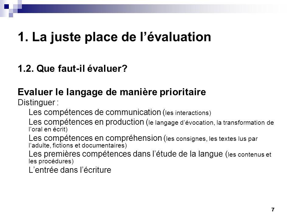 7 1. La juste place de lévaluation 1.2. Que faut-il évaluer? Evaluer le langage de manière prioritaire Distinguer : Les compétences de communication (