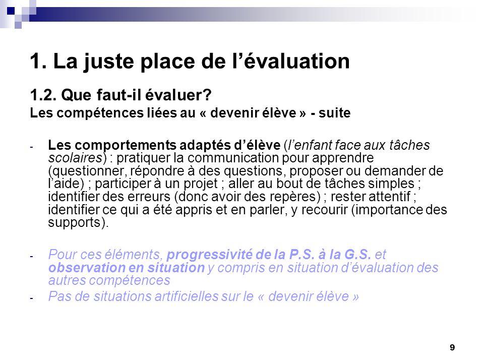 9 1. La juste place de lévaluation 1.2. Que faut-il évaluer? Les compétences liées au « devenir élève » - suite - Les comportements adaptés délève (le