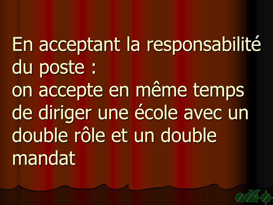 En acceptant la responsabilité du poste : on accepte en même temps de diriger une école avec un double rôle et un double mandat