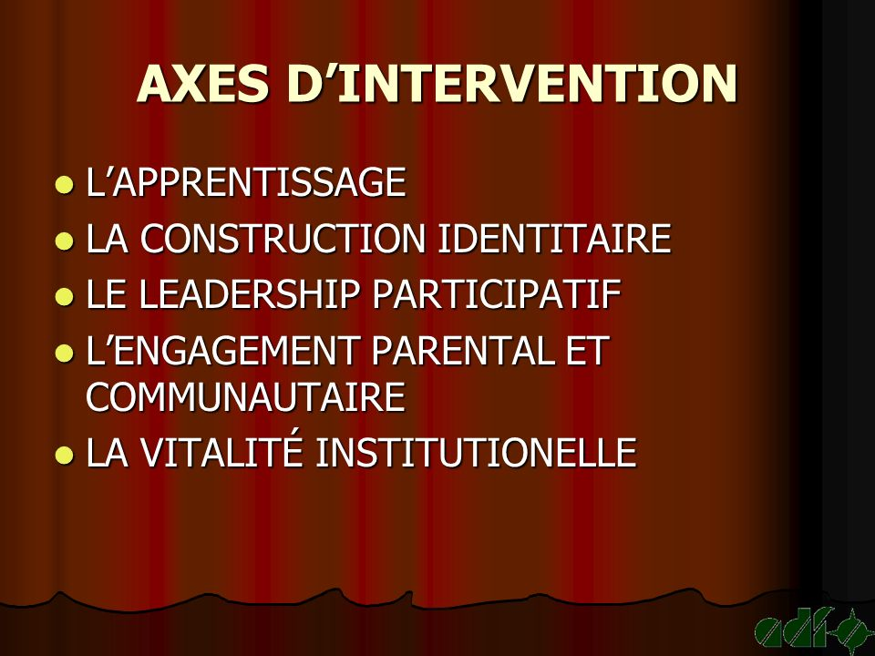 AXES DINTERVENTION LAPPRENTISSAGE LAPPRENTISSAGE LA CONSTRUCTION IDENTITAIRE LA CONSTRUCTION IDENTITAIRE LE LEADERSHIP PARTICIPATIF LE LEADERSHIP PARTICIPATIF LENGAGEMENT PARENTAL ET COMMUNAUTAIRE LENGAGEMENT PARENTAL ET COMMUNAUTAIRE LA VITALITÉ INSTITUTIONELLE LA VITALITÉ INSTITUTIONELLE