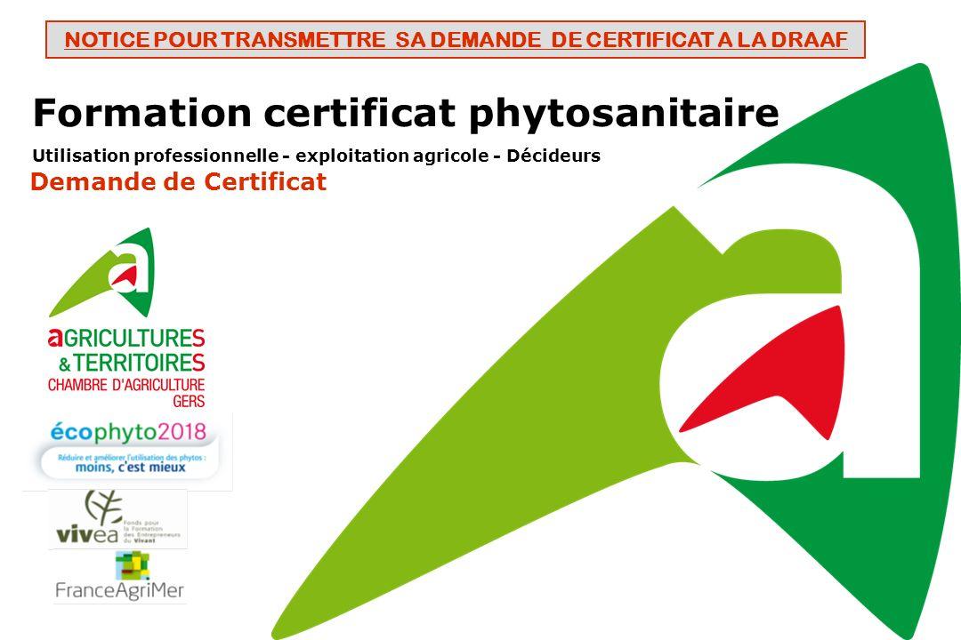 Formation certificat phytosanitaire Utilisation professionnelle - exploitation agricole - Décideurs Demande de Certificat NOTICE POUR TRANSMETTRE SA DEMANDE DE CERTIFICAT A LA DRAAF