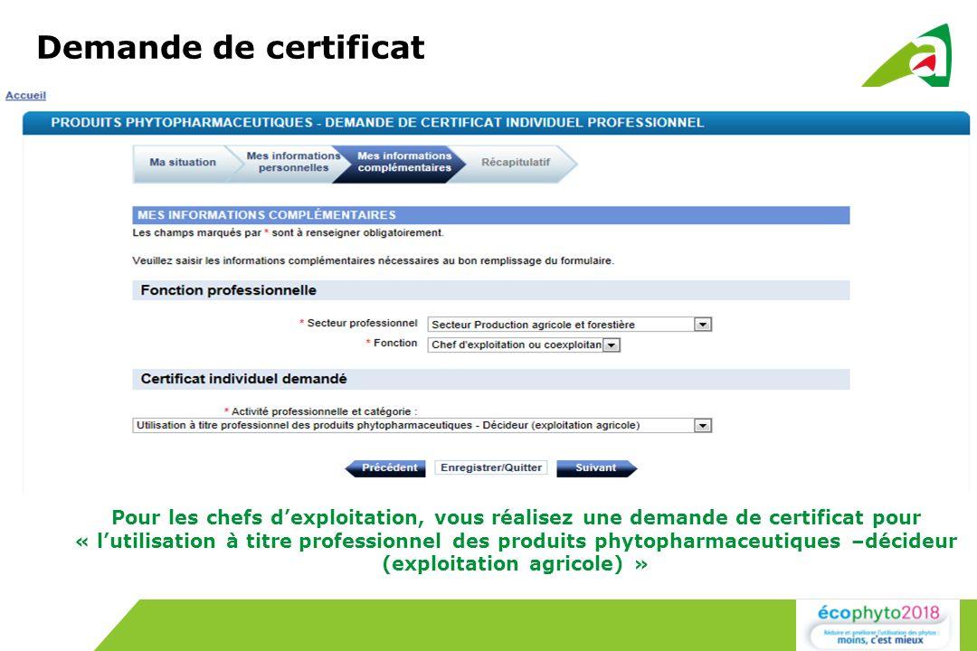 Demande de certificat Pour les chefs dexploitation, vous réalisez une demande de certificat pour « lutilisation à titre professionnel des produits phytopharmaceutiques –décideur (exploitation agricole) »