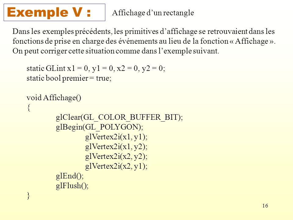 16 Exemple V : Affichage dun rectangle Dans les exemples précédents, les primitives daffichage se retrouvaient dans les fonctions de prise en charge des événements au lieu de la fonction « Affichage ».