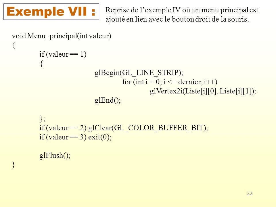 22 Exemple VII : Reprise de lexemple IV où un menu principal est ajouté en lien avec le bouton droit de la souris. void Menu_principal(int valeur) { i