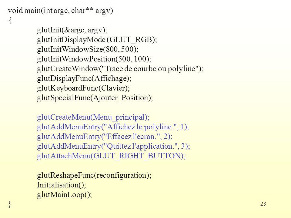 23 void main(int argc, char** argv) { glutInit(&argc, argv); glutInitDisplayMode (GLUT_RGB); glutInitWindowSize(800, 500); glutInitWindowPosition(500, 100); glutCreateWindow( Trace de courbe ou polyline ); glutDisplayFunc(Affichage); glutKeyboardFunc(Clavier); glutSpecialFunc(Ajouter_Position); glutCreateMenu(Menu_principal); glutAddMenuEntry( Affichez le polyline. , 1); glutAddMenuEntry( Effacez l ecran. , 2); glutAddMenuEntry( Quittez l application. , 3); glutAttachMenu(GLUT_RIGHT_BUTTON); glutReshapeFunc(reconfiguration); Initialisation(); glutMainLoop(); }