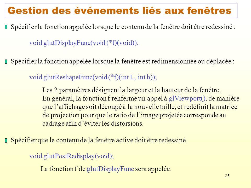 25 Gestion des événements liés aux fenêtres Spécifier la fonction appelée lorsque le contenu de la fenêtre doit être redessiné : void glutDisplayFunc(void (*f)(void)); Spécifier la fonction appelée lorsque la fenêtre est redimensionnée ou déplacée : void glutReshapeFunc(void (*f)(int L, int h)); Les 2 paramètres désignent la largeur et la hauteur de la fenêtre.