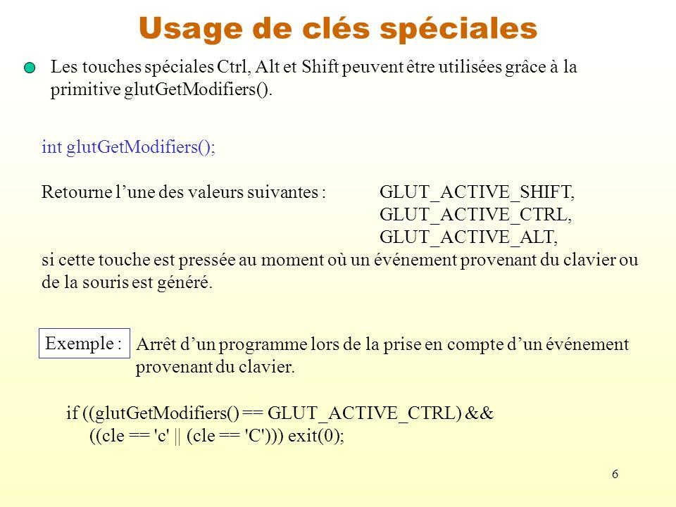 6 Usage de clés spéciales Les touches spéciales Ctrl, Alt et Shift peuvent être utilisées grâce à la primitive glutGetModifiers(). int glutGetModifier